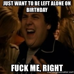 Jonah Hill - Just WANT TO BE LEFT ALONE ON BIRTHDAY FUCK ME, RIGHT