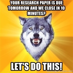 Courage Wolf - Your research paper is due tomorrow and we close in 10 minutes? Let's do this!