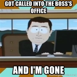 And it's gone - got called into the boss's office And I'm gone