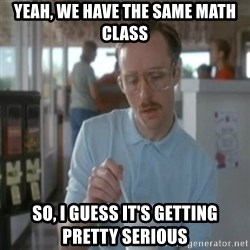 Pretty serious - yeah, we have the same math class So, I guess it's getting pretty serious