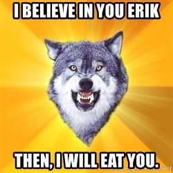 Courage Wolf - I believe in you erik then, i will eat you.