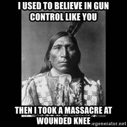 Native american - i used to believe in gun control like you then i took a massacre at wounded knee
