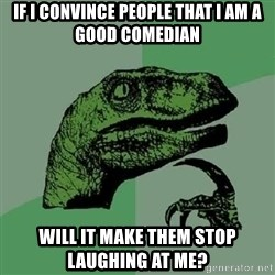 Philosoraptor - if i convince people that i am a good comedian will it make them stop laughing at me?