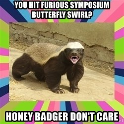 HoneyBadger - you hit furious symposium butterfly swirl? honey badger don't care
