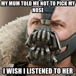 Bane - MY MUM TOLD ME NOT TO PICK MY NOSE  I WISH I LISTENED TO HER