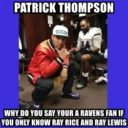 PAY FLACCO - PATRICK THOMPSON  WHY DO YOU SAY YOUR A RAVENS FAN IF YOU ONLY KNOW RAY RICE AND RAY LEWIS