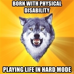Courage Wolf - born with physical disability playing life in hard mode