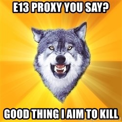 Courage Wolf - e13 proxy you say? good thing i aim to kill