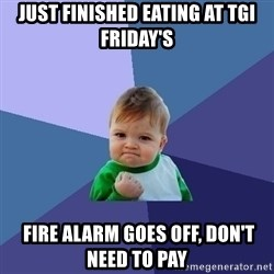 Success Kid - Just finished eating at Tgi friday's  Fire alarm goes off, don't need to pay
