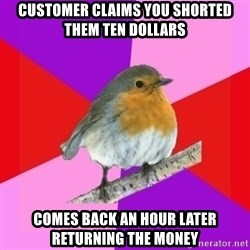 Fuzzy Robin - Customer claims you shorted them ten dollars comes back an hour later returning the money