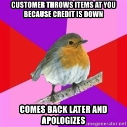 Fuzzy Robin - Customer throws items at you because credit is down comes back later and apologizes
