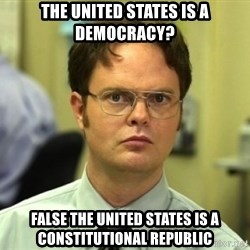 Dwight Meme - the united states is a democracy? false the united states is a constitutional republic