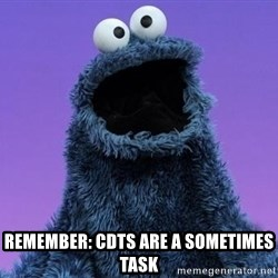 Cookie Monster Advice -  Remember: Cdts are a sometimes task