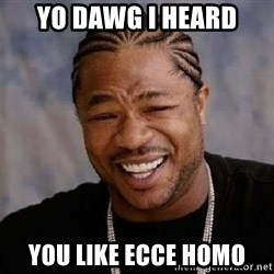 Yo Dawg - yo dawg I heard you like ecce homo
