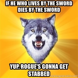 Courage Wolf - IF HE WHO LIVES BY THE SWORD DIES BY THE SWORD yup. ROGUE's GONNA GET STABBED