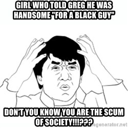 "wtf jackie chan lol - Girl who told greg he was handsome ""for a black guy"" Don't you know you are the scum of society!!!???"