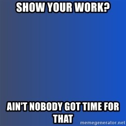 Ain't nobody got time for dat - Show your work? Ain't Nobody got time for that