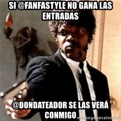 English motherfucker, do you speak it? - si @fanfastyle no gana las entradas @dondateador se las verá conmigo