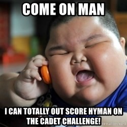 fat chinese kid - Come on man i can totally out score hyman on the cadet challenge!