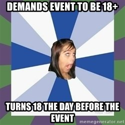 Annoying FB girl - demands event to be 18+ turns 18 the day before the event