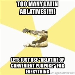 """Classics Crocodile - Too many Latin ABLATIVEs!!!!! Lets just use """"ablative of CONVENIENT pUrpose""""  for everything"""