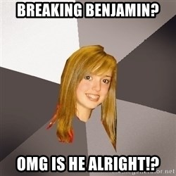 Musically Oblivious 8th Grader - Breaking Benjamin? OMG is he alright!?