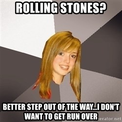 Musically Oblivious 8th Grader - Rolling Stones? Better Step Out of The Way...I don't want to get run over