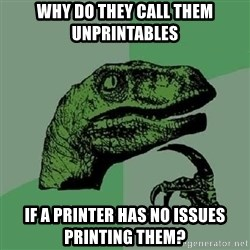 Philosoraptor - why do they call them unprintables if a printer has no issues printing them?