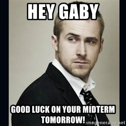 Encouraging Ryan Gosling  - Hey gaby Good luck on your midterm tomorrow!