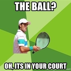 Tennisyst - The ball? Oh, its in your court