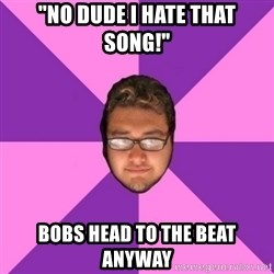 "Forever AYOLO Erik - ""No dude i hate that song!"" bobs head to the beat anyway"