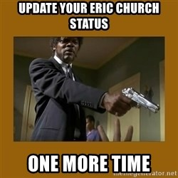 say what one more time - Update your Eric church status One more time