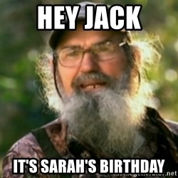 Duck Dynasty - Uncle Si  - Hey jack  It's Sarah's birthday