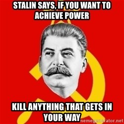 Stalin Says - STALIN SAYS, IF YOU WANT TO ACHIEVE POWER KILL ANYTHING THAT GETS IN YOUR WAY