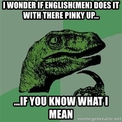 Philosoraptor - i wonder if english(men) does it with there pinky up... ...if you know what i MEAN