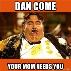 Fat Guy - DAN COME YOUR MOM NEEDS YOU