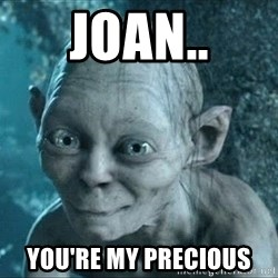 Gollum precious - Joan.. You're my precious