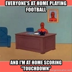 "Masturbating Spider-Man - Everyone's at home playing football And i'm at home scoring ""touchdown"""