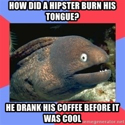 Bad Joke Eels - how did a hipster burn his tongue? he drank his coffee before it was cool