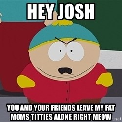 Eric Cartman - hey josh you and your friends leave my fat moms titties alone right meow