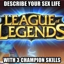 League of legends - Describe your sex life with 3 champion skills