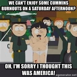 South Park Randy Marsh - we can't enjoy some cummins burnouts on a saturday afternoon? oh, i'm sorry i thought this was america!