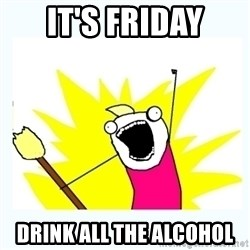 All the things - It's Friday Drink all the Alcohol