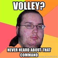 Butthurt Dweller - VOlley? Never heard about that command