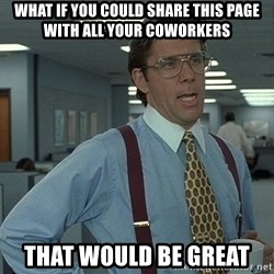 Office Space That Would Be Great - WHAT IF YOU COULD SHARE THIS PAGE WITH ALL YOUR COWORKERS THAT WOULD BE GREAT