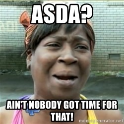 Ain't Nobody got time fo that - ASDA? AIN'T NOBODY GOT TIME FOR THAT!