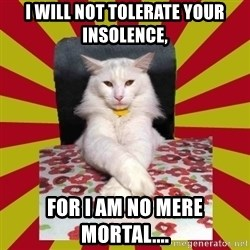 Dictator Cat - I WILL NOT TOLERATE YOUR INSOLENCE, FOR I AM NO MERE MORTAL....