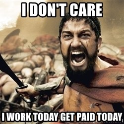 Spartan300 - I DON'T CARE I WORK TODAY GET PAID TODAY