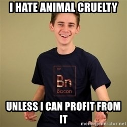 carnist - I hate animal cruelty unless i can profit from it