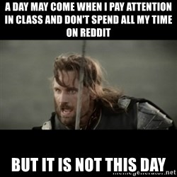 But it is not this Day ARAGORN - a day may come when i pay attention in class and don't spend all my time on reddit but it is not this day